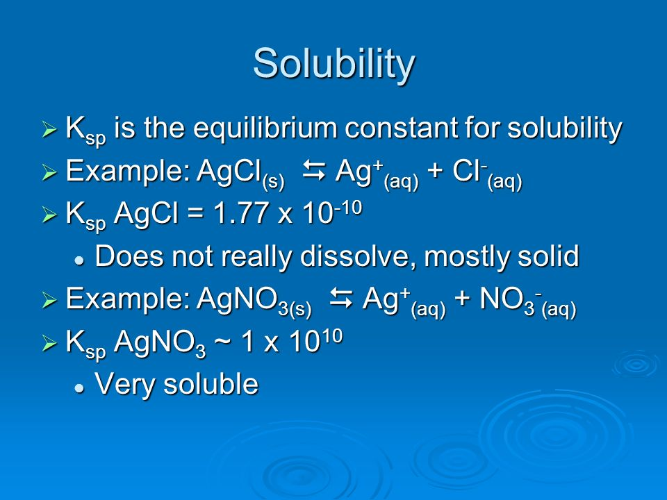 Solubility K sp is the equilibrium constant for solubility K sp is the equilibrium constant for solubility Example: AgCl (s) Ag + (aq) + Cl - (aq) Exa