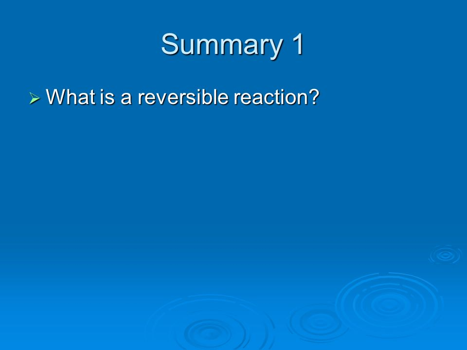 Summary 1 What is a reversible reaction? What is a reversible reaction?