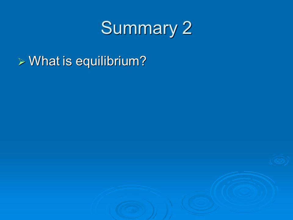 Summary 2 What is equilibrium? What is equilibrium?