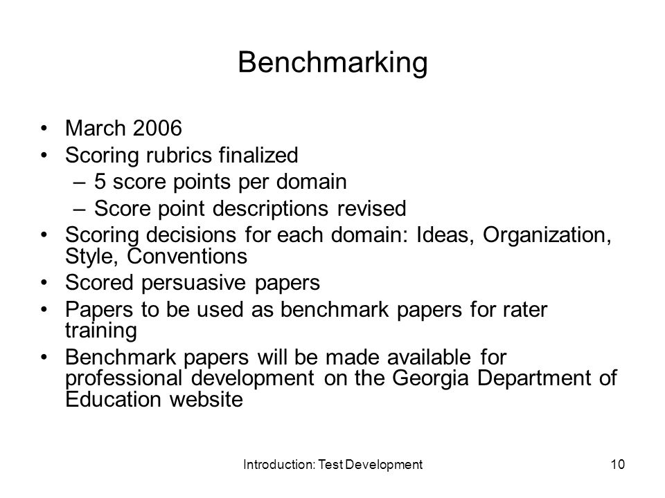 Introduction: Test Development10 Benchmarking March 2006 Scoring rubrics finalized –5 score points per domain –Score point descriptions revised Scoring decisions for each domain: Ideas, Organization, Style, Conventions Scored persuasive papers Papers to be used as benchmark papers for rater training Benchmark papers will be made available for professional development on the Georgia Department of Education website