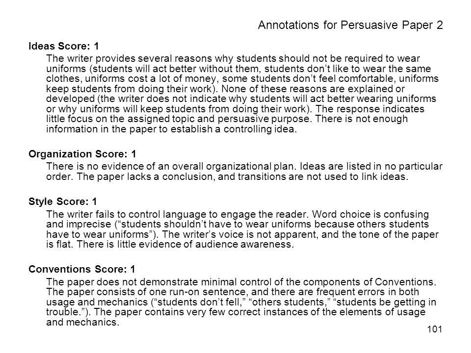 101 Annotations for Persuasive Paper 2 Ideas Score: 1 The writer provides several reasons why students should not be required to wear uniforms (students will act better without them, students dont like to wear the same clothes, uniforms cost a lot of money, some students dont feel comfortable, uniforms keep students from doing their work).