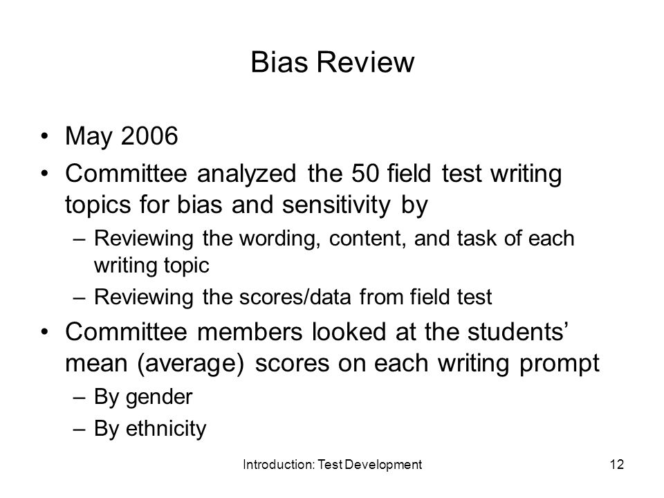 Introduction: Test Development12 Bias Review May 2006 Committee analyzed the 50 field test writing topics for bias and sensitivity by –Reviewing the wording, content, and task of each writing topic –Reviewing the scores/data from field test Committee members looked at the students mean (average) scores on each writing prompt –By gender –By ethnicity