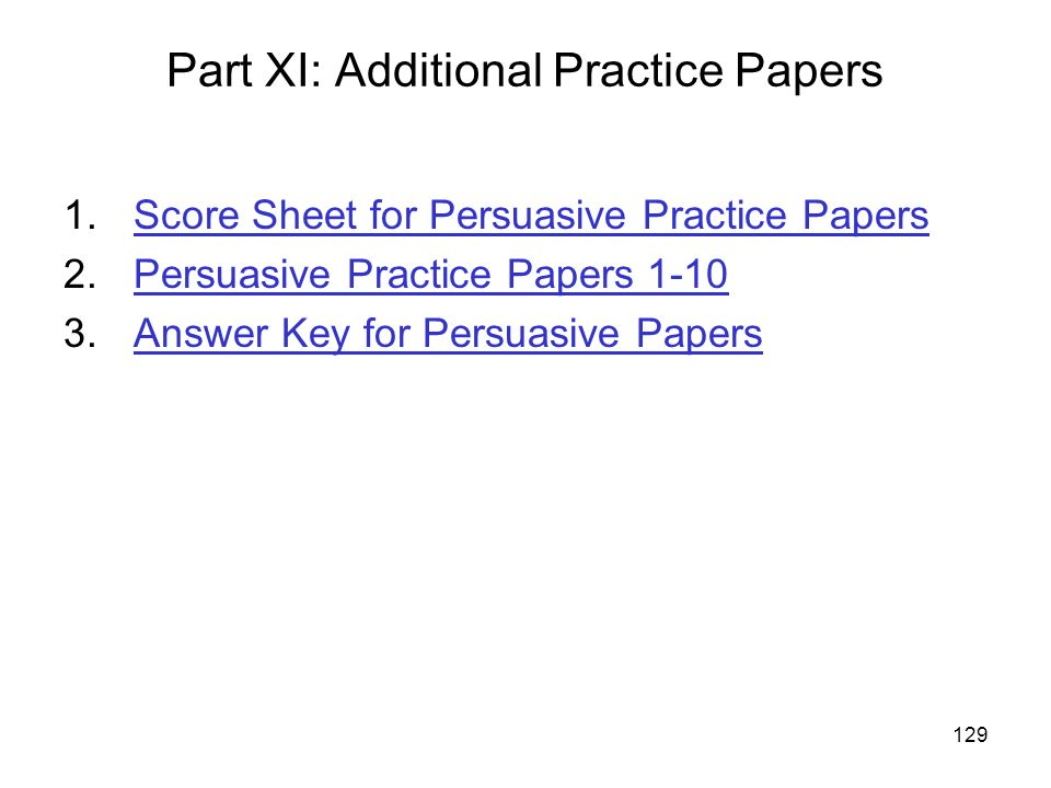 129 Part XI: Additional Practice Papers 1.Score Sheet for Persuasive Practice PapersScore Sheet for Persuasive Practice Papers 2.Persuasive Practice Papers 1-10Persuasive Practice Papers Answer Key for Persuasive PapersAnswer Key for Persuasive Papers