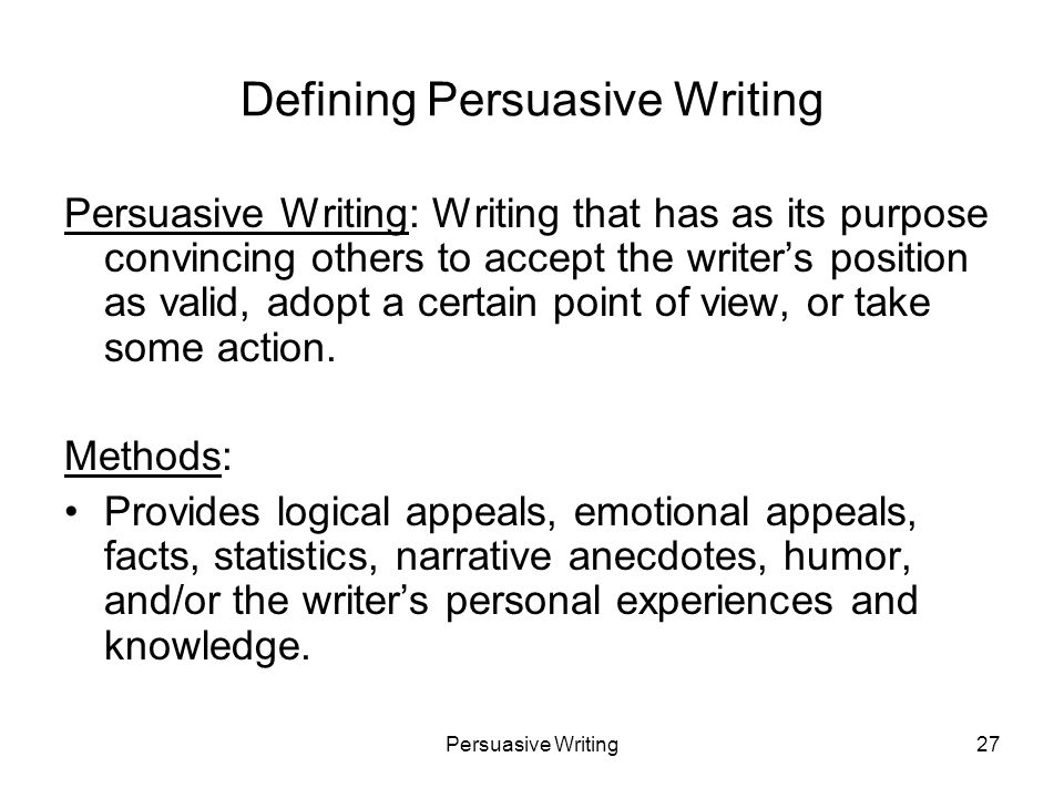 Persuasive Writing27 Defining Persuasive Writing Persuasive Writing: Writing that has as its purpose convincing others to accept the writers position as valid, adopt a certain point of view, or take some action.