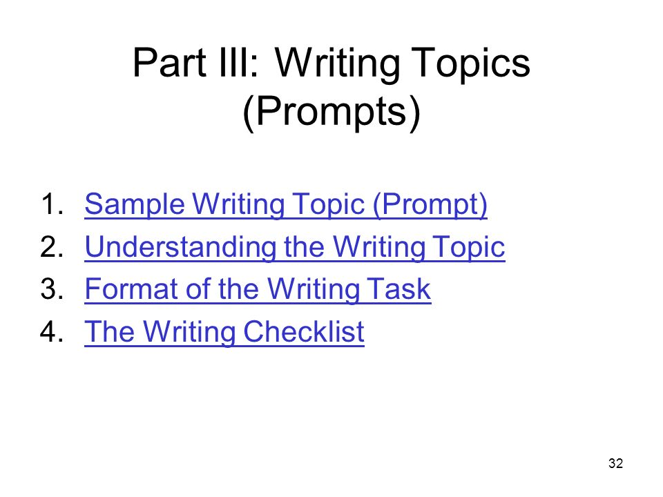32 Part III: Writing Topics (Prompts) 1.Sample Writing Topic (Prompt)Sample Writing Topic (Prompt) 2.Understanding the Writing TopicUnderstanding the Writing Topic 3.Format of the Writing TaskFormat of the Writing Task 4.The Writing ChecklistThe Writing Checklist