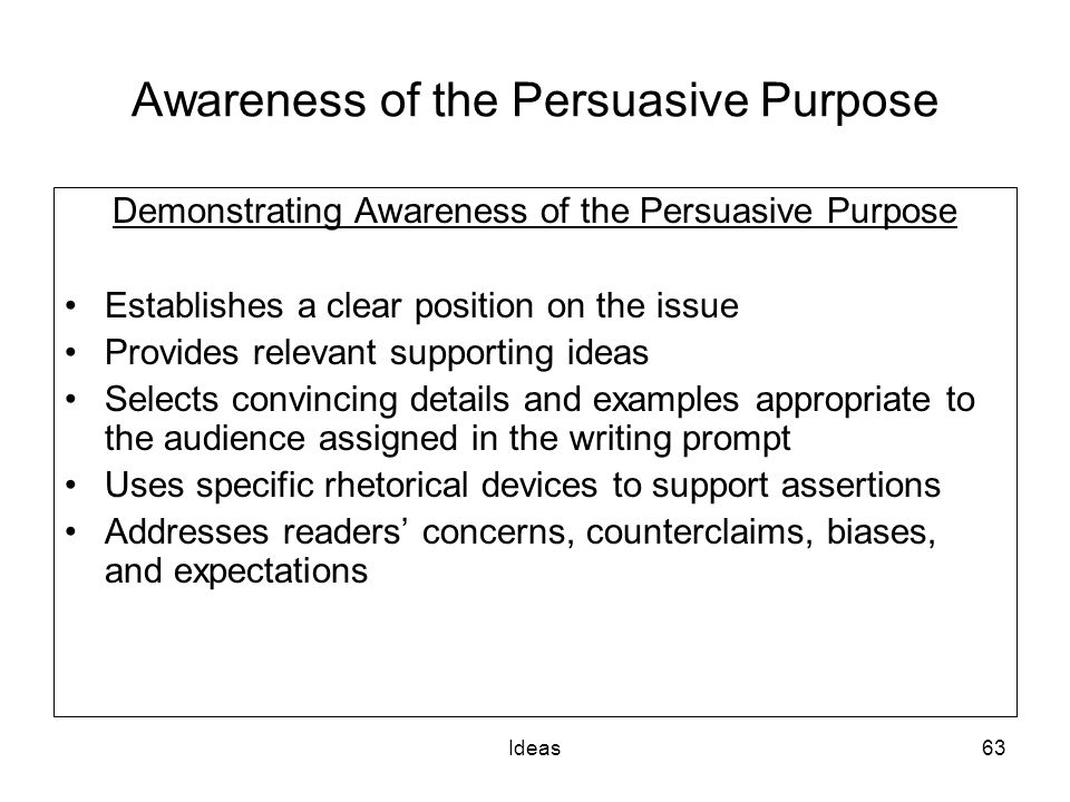 Ideas63 Awareness of the Persuasive Purpose Demonstrating Awareness of the Persuasive Purpose Establishes a clear position on the issue Provides relevant supporting ideas Selects convincing details and examples appropriate to the audience assigned in the writing prompt Uses specific rhetorical devices to support assertions Addresses readers concerns, counterclaims, biases, and expectations
