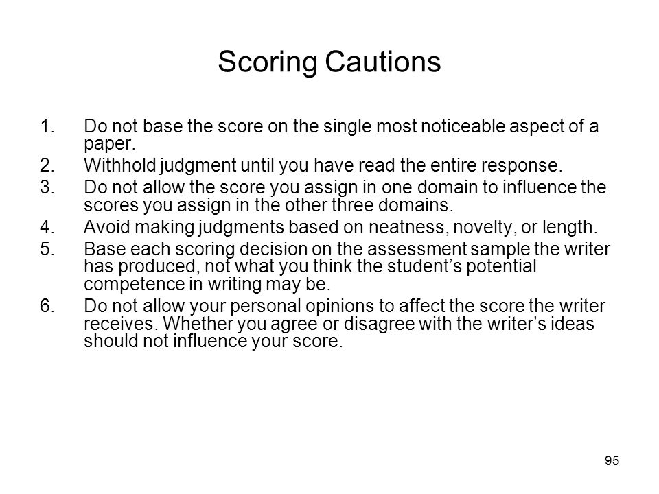 95 Scoring Cautions 1.Do not base the score on the single most noticeable aspect of a paper.