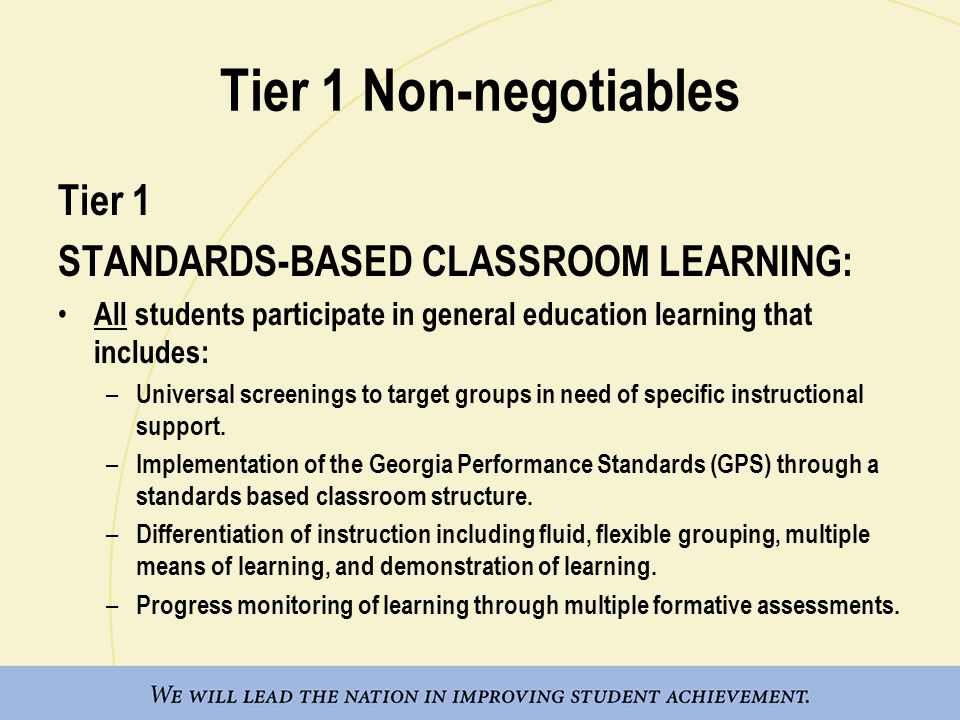 Tier 1 Non-negotiables Tier 1 STANDARDS-BASED CLASSROOM LEARNING: All students participate in general education learning that includes: – Universal sc