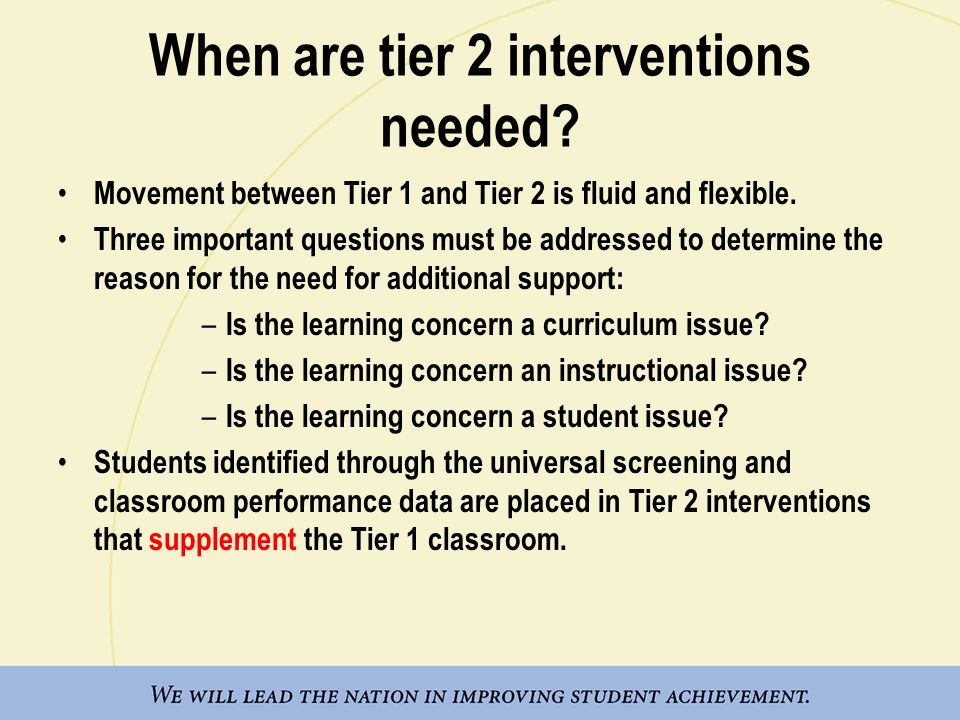 When are tier 2 interventions needed? Movement between Tier 1 and Tier 2 is fluid and flexible. Three important questions must be addressed to determi