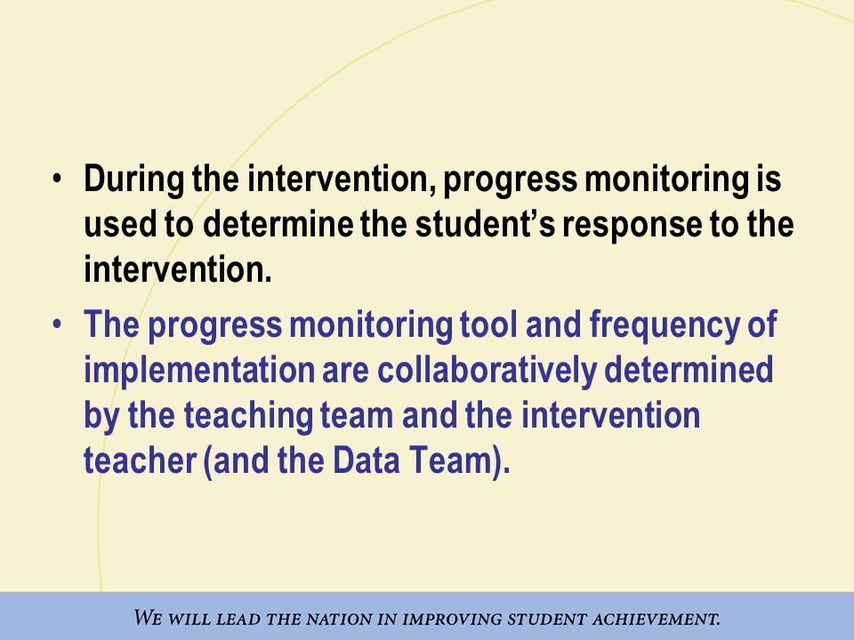 During the intervention, progress monitoring is used to determine the students response to the intervention. The progress monitoring tool and frequenc