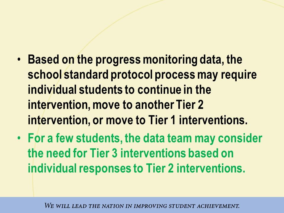 Based on the progress monitoring data, the school standard protocol process may require individual students to continue in the intervention, move to a