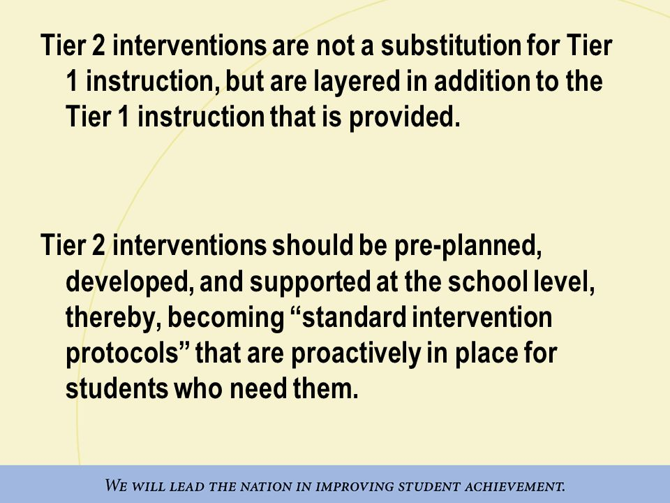 Tier 2 interventions are not a substitution for Tier 1 instruction, but are layered in addition to the Tier 1 instruction that is provided. Tier 2 int