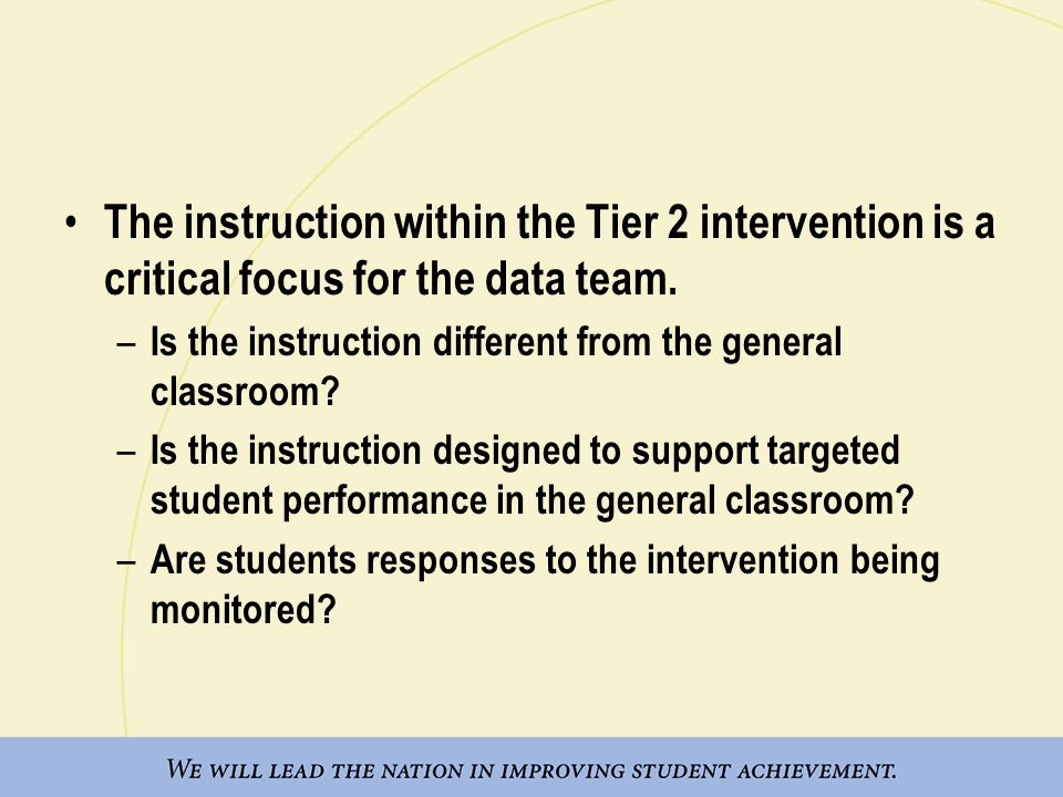 The instruction within the Tier 2 intervention is a critical focus for the data team. – Is the instruction different from the general classroom? – Is