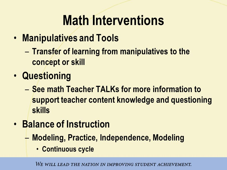 Math Interventions Manipulatives and Tools – Transfer of learning from manipulatives to the concept or skill Questioning – See math Teacher TALKs for