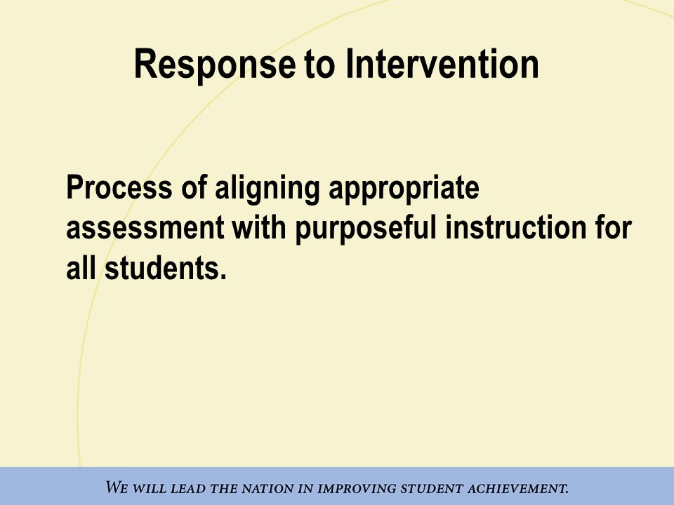 Response to Intervention Process of aligning appropriate assessment with purposeful instruction for all students.