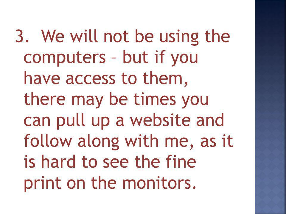 3. We will not be using the computers – but if you have access to them, there may be times you can pull up a website and follow along with me, as it i