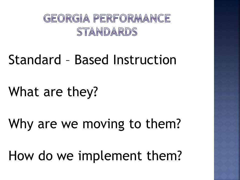 Standard – Based Instruction What are they? Why are we moving to them? How do we implement them?