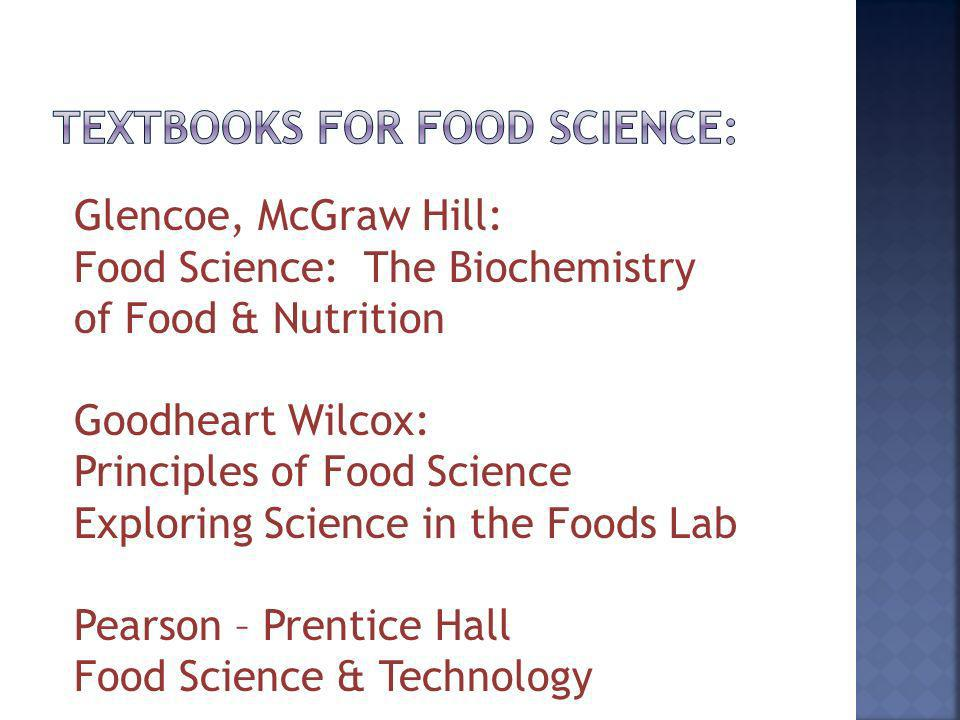 Glencoe, McGraw Hill: Food Science: The Biochemistry of Food & Nutrition Goodheart Wilcox: Principles of Food Science Exploring Science in the Foods Lab Pearson – Prentice Hall Food Science & Technology