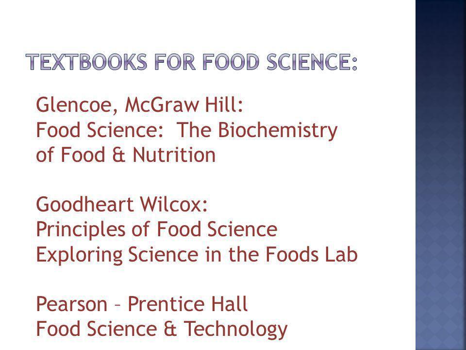 Glencoe, McGraw Hill: Food Science: The Biochemistry of Food & Nutrition Goodheart Wilcox: Principles of Food Science Exploring Science in the Foods L