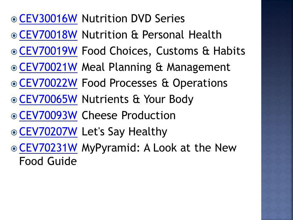 CEV30016W Nutrition DVD Series CEV30016W CEV70018W Nutrition & Personal Health CEV70018W CEV70019W Food Choices, Customs & Habits CEV70019W CEV70021W Meal Planning & Management CEV70021W CEV70022W Food Processes & Operations CEV70022W CEV70065W Nutrients & Your Body CEV70065W CEV70093W Cheese Production CEV70093W CEV70207W Let s Say Healthy CEV70207W CEV70231W MyPyramid: A Look at the New Food Guide CEV70231W