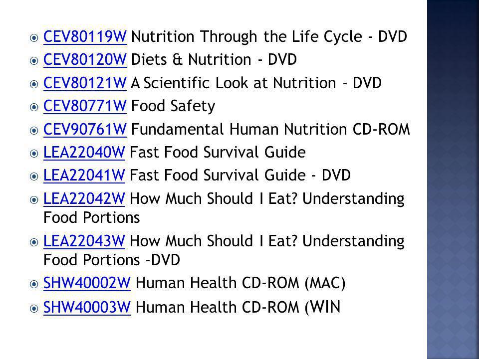 CEV80119W Nutrition Through the Life Cycle - DVD CEV80119W CEV80120W Diets & Nutrition - DVD CEV80120W CEV80121W A Scientific Look at Nutrition - DVD CEV80121W CEV80771W Food Safety CEV80771W CEV90761W Fundamental Human Nutrition CD-ROM CEV90761W LEA22040W Fast Food Survival Guide LEA22040W LEA22041W Fast Food Survival Guide - DVD LEA22041W LEA22042W How Much Should I Eat.
