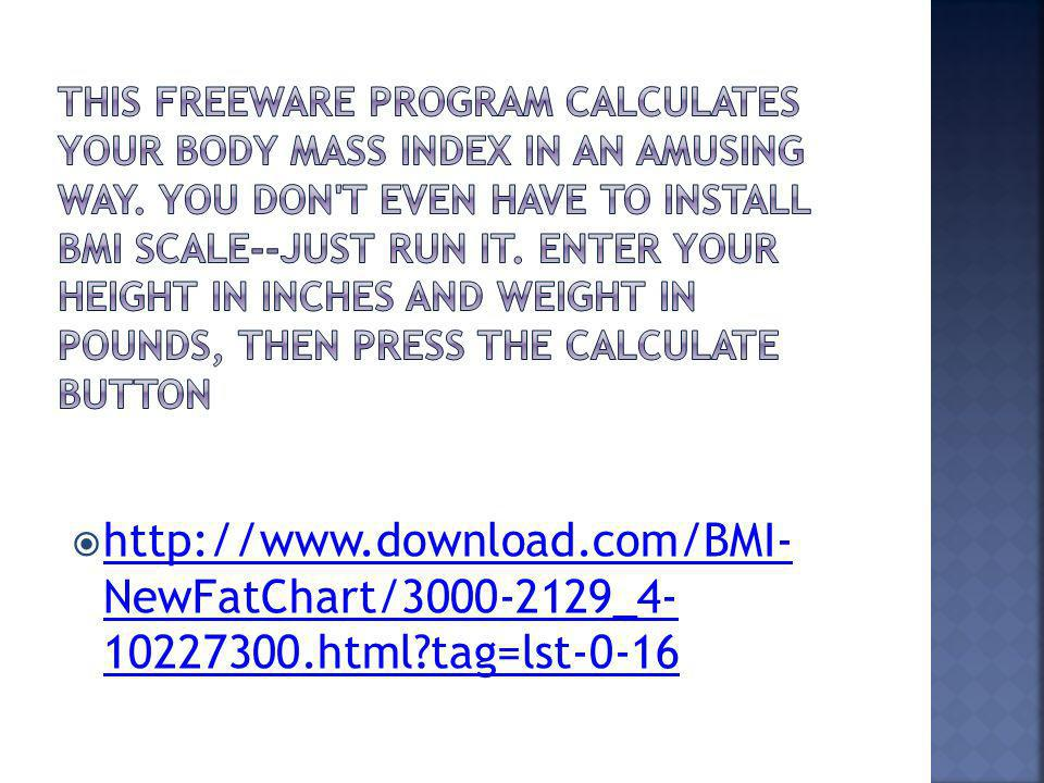 http://www.download.com/BMI- NewFatChart/3000-2129_4- 10227300.html?tag=lst-0-16 http://www.download.com/BMI- NewFatChart/3000-2129_4- 10227300.html?t