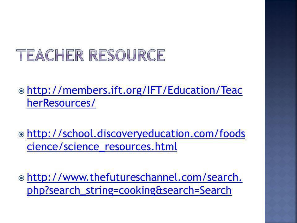 http://members.ift.org/IFT/Education/Teac herResources/ http://members.ift.org/IFT/Education/Teac herResources/ http://school.discoveryeducation.com/foods cience/science_resources.html http://school.discoveryeducation.com/foods cience/science_resources.html http://www.thefutureschannel.com/search.