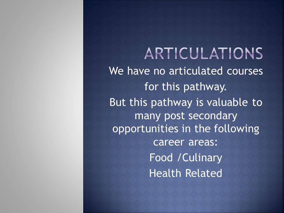 We have no articulated courses for this pathway. But this pathway is valuable to many post secondary opportunities in the following career areas: Food