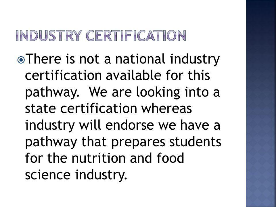 There is not a national industry certification available for this pathway. We are looking into a state certification whereas industry will endorse we