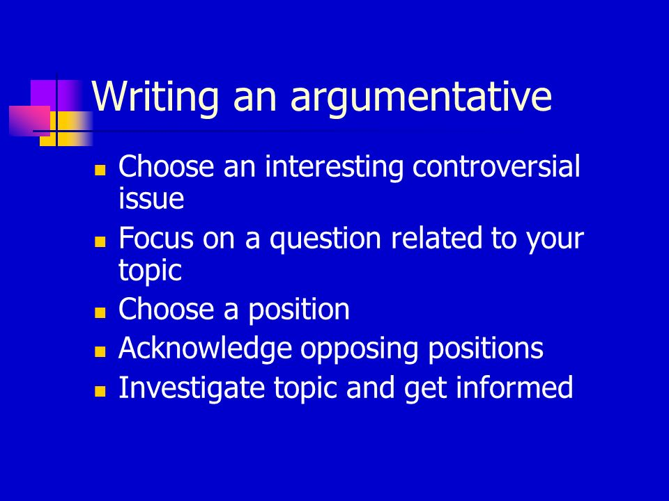 Writing an argumentative Choose an interesting controversial issue Focus on a question related to your topic Choose a position Acknowledge opposing po