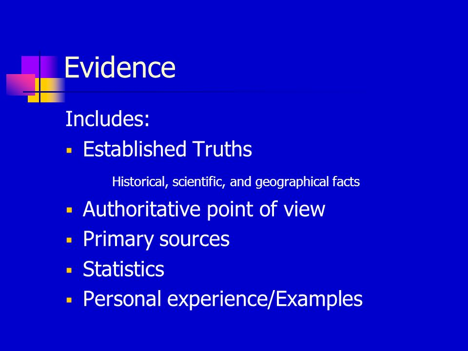 Evidence Includes: Established Truths Historical, scientific, and geographical facts Authoritative point of view Primary sources Statistics Personal e