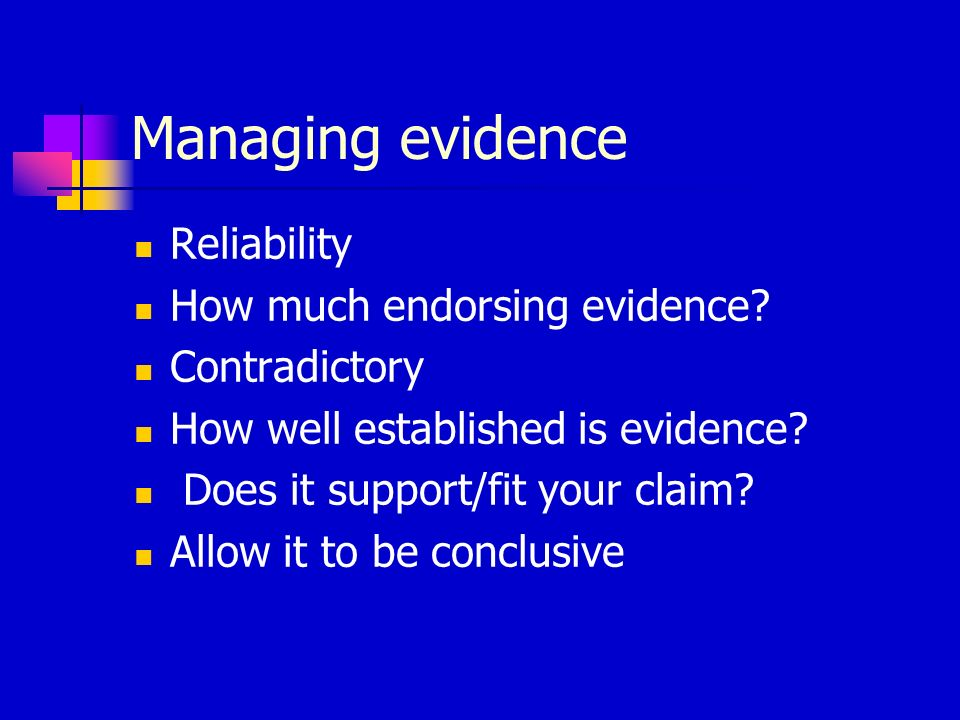 Managing evidence Reliability How much endorsing evidence? Contradictory How well established is evidence? Does it support/fit your claim? Allow it to