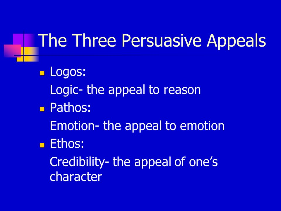 The Three Persuasive Appeals Logos: Logic- the appeal to reason Pathos: Emotion- the appeal to emotion Ethos: Credibility- the appeal of ones characte