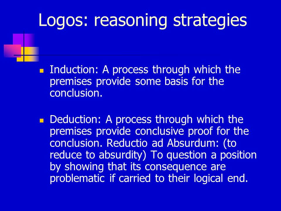 Logos: reasoning strategies Induction: A process through which the premises provide some basis for the conclusion. Deduction: A process through which