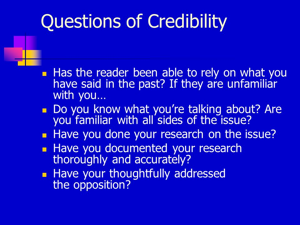 Questions of Credibility Has the reader been able to rely on what you have said in the past? If they are unfamiliar with you… Do you know what youre t