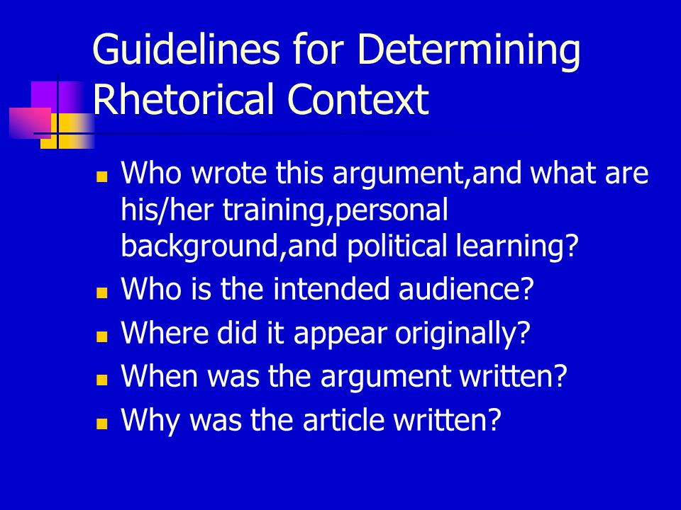Guidelines for Determining Rhetorical Context Who wrote this argument,and what are his/her training,personal background,and political learning? Who is