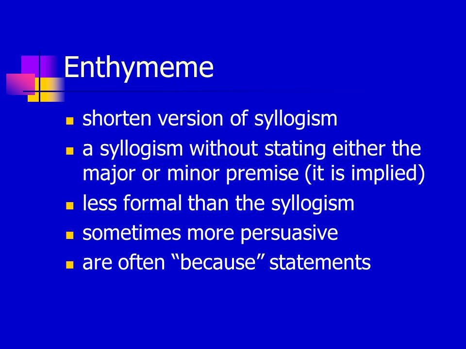Enthymeme shorten version of syllogism a syllogism without stating either the major or minor premise (it is implied) less formal than the syllogism so