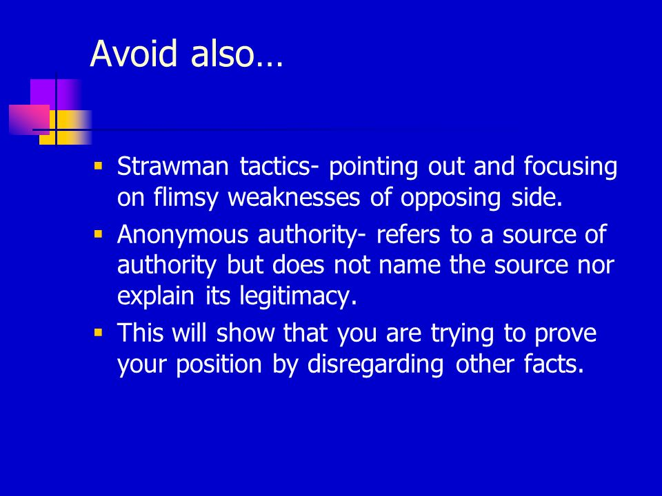 Avoid also… Strawman tactics- pointing out and focusing on flimsy weaknesses of opposing side. Anonymous authority- refers to a source of authority bu