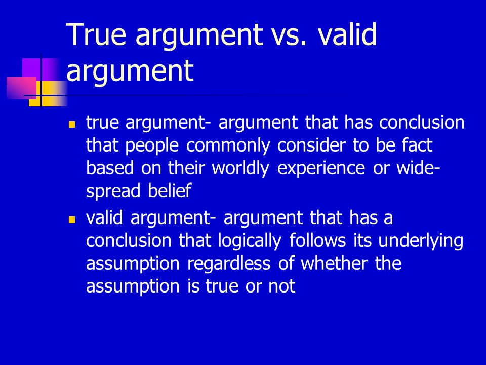 True argument vs. valid argument true argument- argument that has conclusion that people commonly consider to be fact based on their worldly experienc