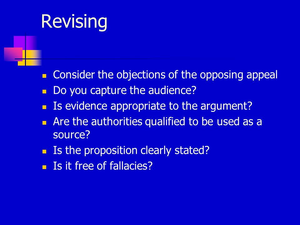 Revising Consider the objections of the opposing appeal Do you capture the audience? Is evidence appropriate to the argument? Are the authorities qual