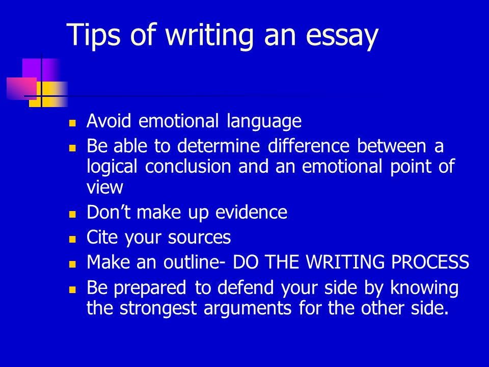Tips of writing an essay Avoid emotional language Be able to determine difference between a logical conclusion and an emotional point of view Dont mak