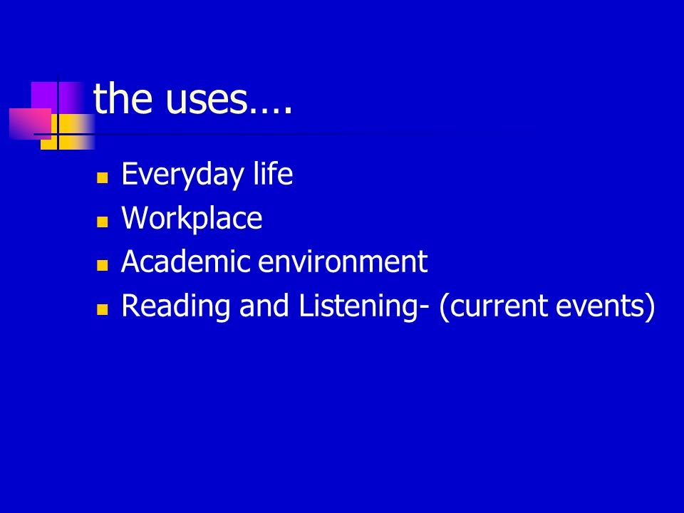 the uses…. Everyday life Workplace Academic environment Reading and Listening- (current events)