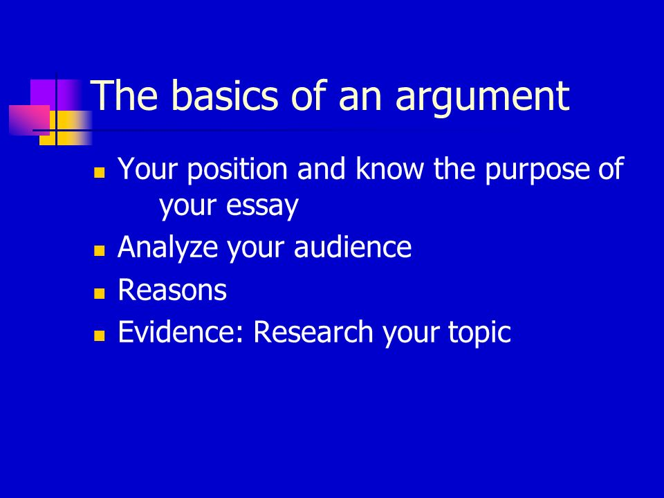 The basics of an argument Your position and know the purpose of your essay Analyze your audience Reasons Evidence: Research your topic