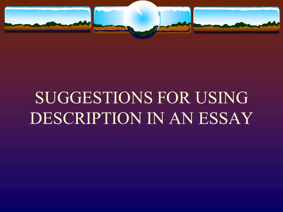 SUGGESTIONS FOR USING DESCRIPTION IN AN ESSAY