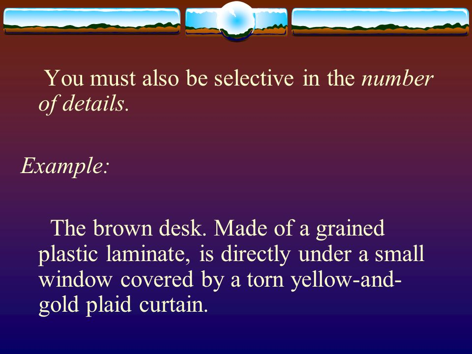 You must also be selective in the number of details. Example: The brown desk. Made of a grained plastic laminate, is directly under a small window cov