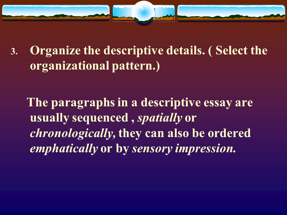 3. Organize the descriptive details. ( Select the organizational pattern.) The paragraphs in a descriptive essay are usually sequenced, spatially or c
