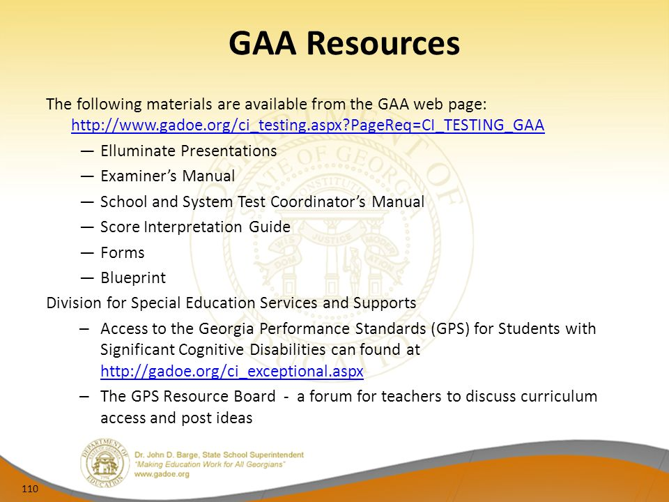 GAA Resources The following materials are available from the GAA web page:   PageReq=CI_TESTING_GAA   PageReq=CI_TESTING_GAA Elluminate Presentations Examiners Manual School and System Test Coordinators Manual Score Interpretation Guide Forms Blueprint Division for Special Education Services and Supports – Access to the Georgia Performance Standards (GPS) for Students with Significant Cognitive Disabilities can found at     – The GPS Resource Board - a forum for teachers to discuss curriculum access and post ideas 110