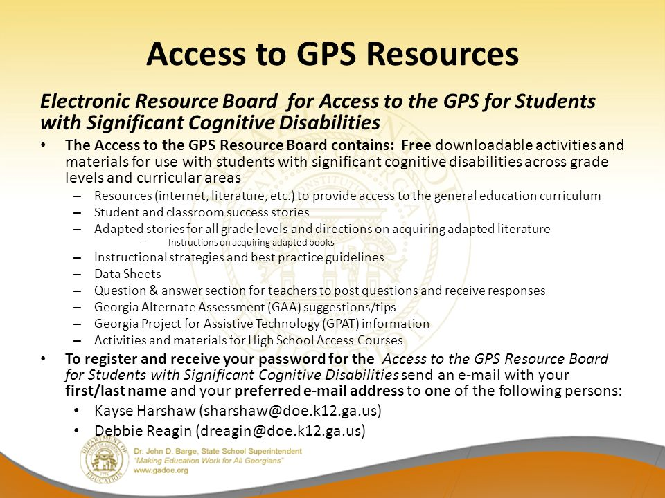 Access to GPS Resources Electronic Resource Board for Access to the GPS for Students with Significant Cognitive Disabilities The Access to the GPS Resource Board contains: Free downloadable activities and materials for use with students with significant cognitive disabilities across grade levels and curricular areas – Resources (internet, literature, etc.) to provide access to the general education curriculum – Student and classroom success stories – Adapted stories for all grade levels and directions on acquiring adapted literature – Instructions on acquiring adapted books – Instructional strategies and best practice guidelines – Data Sheets – Question & answer section for teachers to post questions and receive responses – Georgia Alternate Assessment (GAA) suggestions/tips – Georgia Project for Assistive Technology (GPAT) information – Activities and materials for High School Access Courses To register and receive your password for the Access to the GPS Resource Board for Students with Significant Cognitive Disabilities send an  with your first/last name and your preferred  address to one of the following persons: Kayse Harshaw Debbie Reagin