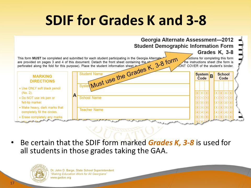 SDIF for Grades K and 3-8 Be certain that the SDIF form marked Grades K, 3-8 is used for all students in those grades taking the GAA.