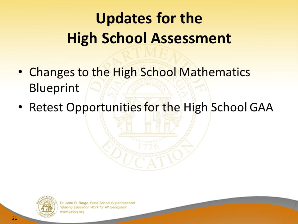 Updates for the High School Assessment Changes to the High School Mathematics Blueprint Retest Opportunities for the High School GAA 21